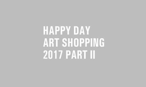 HAPPY DAY ART SHOPPING // 2017 // PART II